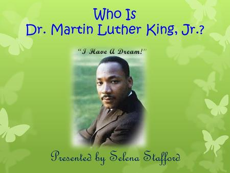 Who Is Dr. Martin Luther King, Jr.? Presented by Selena Stafford.