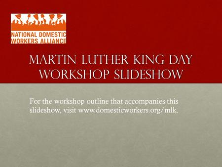 MARTIN LUTHER KING DAY WORKSHOP SLIDESHOW For the workshop outline that accompanies this slideshow, visit www.domesticworkers.org/mlk.