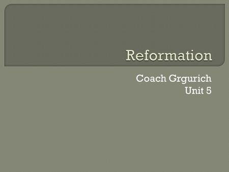 Coach Grgurich Unit 5.  The Reformation was a movement during the 16th century that tried to reform the Roman Catholic Church. Martin Luther was a major.