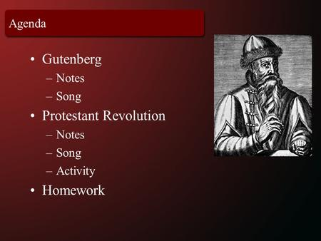 Agenda Gutenberg –Notes –Song Protestant Revolution –Notes –Song –Activity Homework.