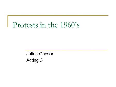 Protests in the 1960's Julius Caesar Acting 3. The Antiwar Movement of the 1960's.