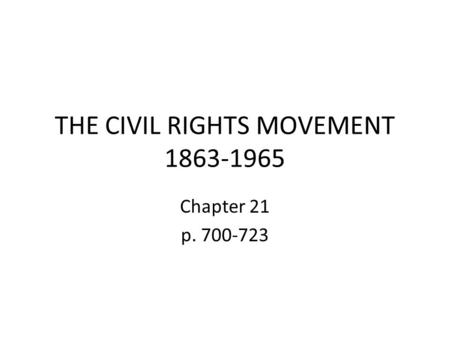 THE CIVIL RIGHTS MOVEMENT 1863-1965 Chapter 21 p. 700-723.
