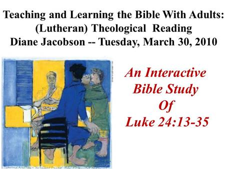 An Interactive Bible Study Of Luke 24:13-35 Teaching and Learning the Bible With Adults: (Lutheran) Theological Reading Diane Jacobson -- Tuesday, March.
