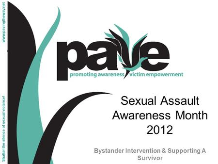 Sexual Assault Awareness Month 2012 Bystander Intervention & Supporting A Survivor Shatter the silence of sexual violence! www.pavingtheway.net.