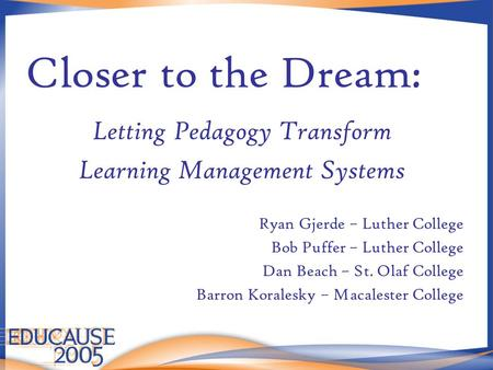 Closer to the Dream: Letting Pedagogy Transform Learning Management Systems Ryan Gjerde – Luther College Bob Puffer – Luther College Dan Beach – St. Olaf.
