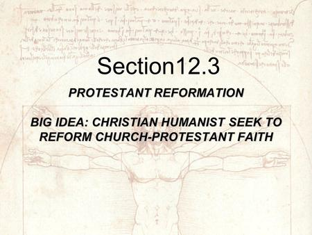 PROTESTANT REFORMATION BIG IDEA: CHRISTIAN HUMANIST SEEK TO REFORM CHURCH-PROTESTANT FAITH Section12.3.