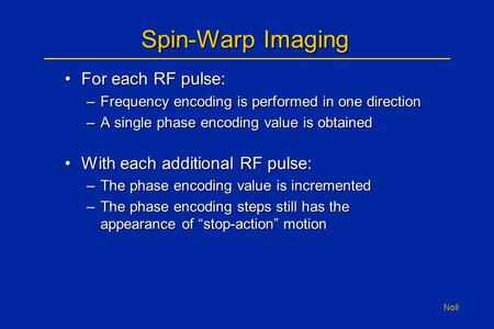 Noll Spin-Warp Imaging For each RF pulse:For each RF pulse: –Frequency encoding is performed in one direction –A single phase encoding value is obtained.