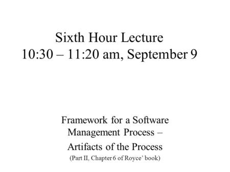 Sixth Hour Lecture 10:30 – 11:20 am, September 9 Framework for a Software Management Process – Artifacts of the Process (Part II, Chapter 6 of Royce' book)