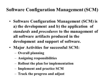 Software Configuration Management (SCM) Software Configuration Management (SCM) is a) the development and b) the application of standards and procedures.
