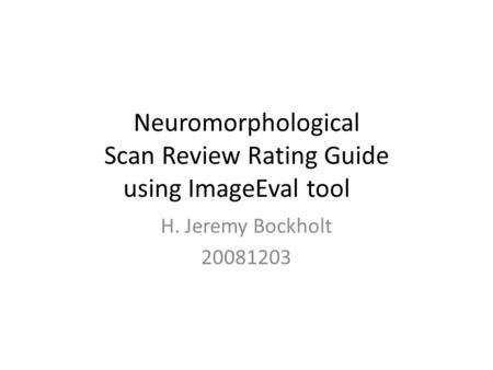 Neuromorphological Scan Review Rating Guide using ImageEval tool H. Jeremy Bockholt 20081203.