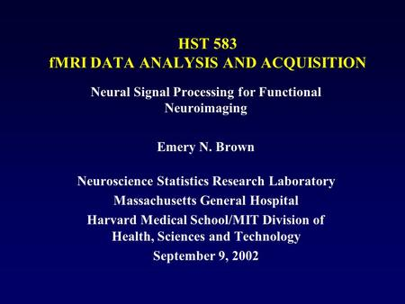 HST 583 fMRI DATA ANALYSIS AND ACQUISITION Neural Signal Processing for Functional Neuroimaging Emery N. Brown Neuroscience Statistics Research Laboratory.