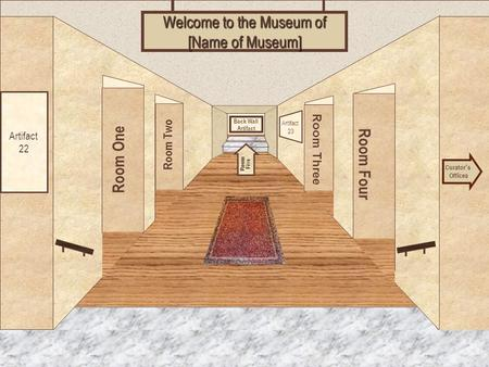 Museum Entrance Room One Room Two Room Four Room Three Welcome to the Museum of [Name of Museum] Curator ' s Offices Room Five Artifact 22 Artifact 23.