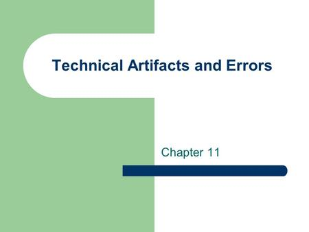 Technical Artifacts and Errors Chapter 11. Artifacts Anything that decreases the quality of the radiograph resulting in difficult evaluation and interpretation.