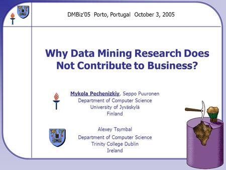 Why Data Mining Research Does Not Contribute to Business? Mykola Pechenizkiy, Seppo Puuronen Department of Computer Science University of Jyväskylä Finland.