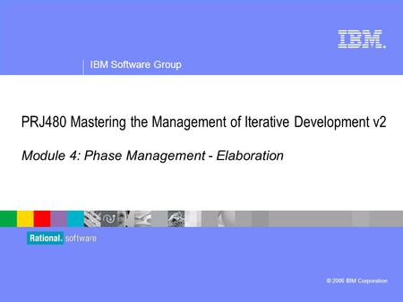 ® IBM Software Group © 2006 IBM Corporation PRJ480 Mastering the Management of Iterative Development v2 Module 4: Phase Management - Elaboration.