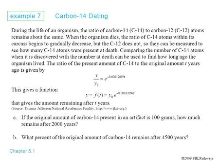 Example 7 Carbon-14 Dating Chapter 5.1 During the life of an organism, the ratio of carbon-14 (C-14) to carbon-12 (C-12) atoms remains about the same.