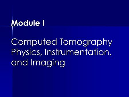 Module I Computed Tomography Physics, Instrumentation, and Imaging.