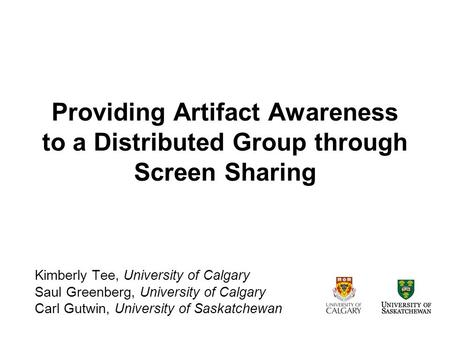 Providing Artifact Awareness to a Distributed Group through Screen Sharing Kimberly Tee, University of Calgary Saul Greenberg, University of Calgary Carl.