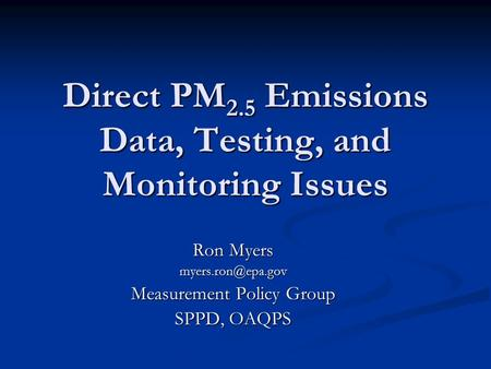 Direct PM 2.5 Emissions Data, Testing, and Monitoring Issues Ron Myers Measurement Policy Group SPPD, OAQPS.