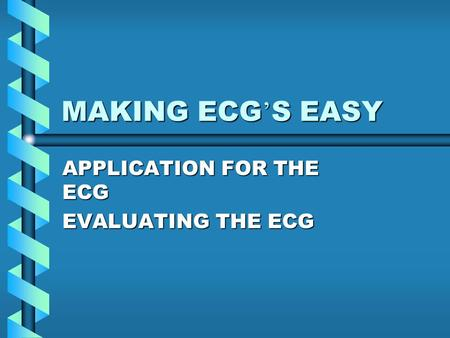 MAKING ECG ' S EASY APPLICATION FOR THE ECG EVALUATING THE ECG.