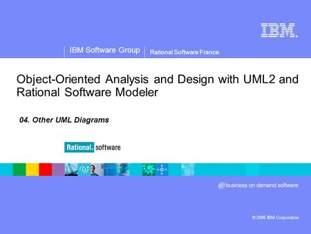 ® IBM Software Group © 2006 IBM Corporation Rational Software France Object-Oriented Analysis and Design with UML2 and Rational Software Modeler 04. Other.