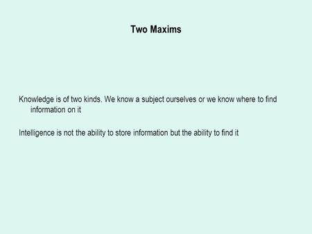 Two Maxims Knowledge is of two kinds. We know a subject ourselves or we know where to find information on it Intelligence is not the ability to store information.