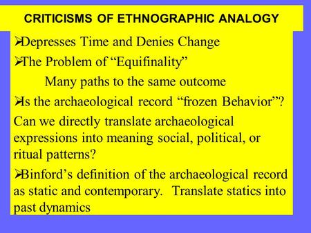 "CRITICISMS OF ETHNOGRAPHIC ANALOGY  Depresses Time and Denies Change  The Problem of ""Equifinality"" Many paths to the same outcome  Is the archaeological."