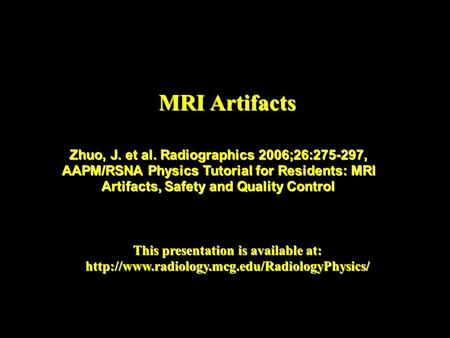 MRI Artifacts This presentation is available at:  Zhuo, J. et al. Radiographics 2006;26:275-297, AAPM/RSNA.