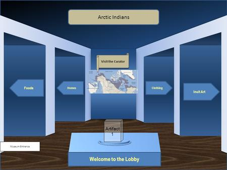 Museum Entrance Welcome to the Lobby Foods Homes Inuit Art Clothing Arctic Indians Visit the Curator Artifact 1.