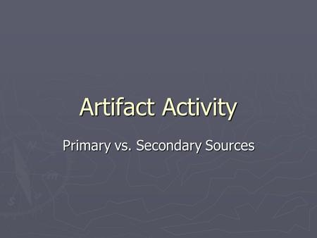 Artifact Activity Primary vs. Secondary Sources. Primary Sources ► it is a document, recording or other source of information that was created at roughly.