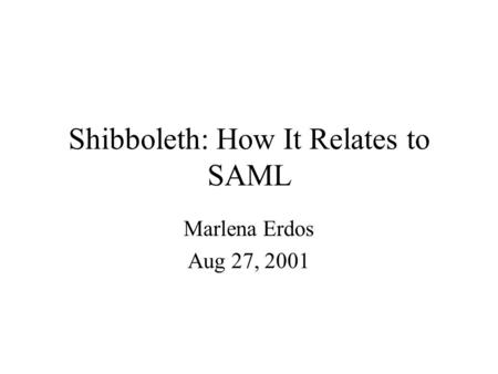 Shibboleth: How It Relates to SAML Marlena Erdos Aug 27, 2001.