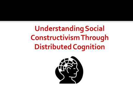  Distributed Cognition emphasizes the distributed nature of cognitive phenomena across individuals, artifacts, and representations that are both internal.