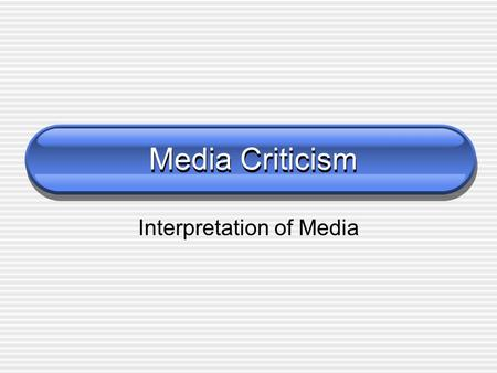 Media Criticism Interpretation of Media. What is Media? TV Radio and Sound Recordings Internet Film Magazines Newspapers Books.