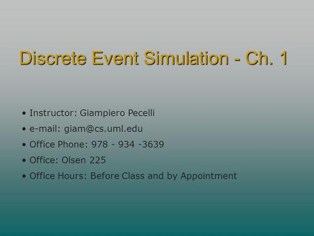 Discrete Event Simulation - Ch. 1 Instructor: Giampiero Pecelli   Office Phone: 978 - 934 -3639 Office: Olsen 225 Office Hours: Before.
