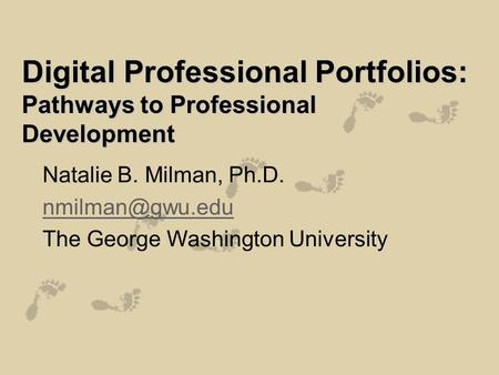 Digital Professional Portfolios: Pathways to Professional Development Natalie B. Milman, Ph.D. The George Washington University.