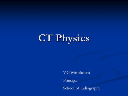 CT Physics V.G.Wimalasena Principal School of radiography.