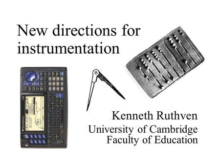 Kenneth Ruthven University of Cambridge Faculty of Education New directions for instrumentation.