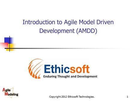 Copyright 2012 Ethicsoft Technologies.1 Introduction to Agile Model Driven Development (AMDD)