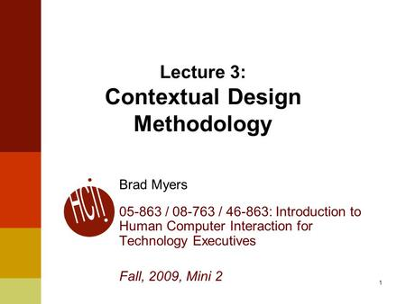 1 Lecture 3: Contextual Design Methodology Brad Myers 05-863 / 08-763 / 46-863: Introduction to Human Computer Interaction for Technology Executives Fall,