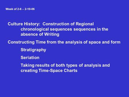 Week of 2-6 – 2-10-06 Culture History: Construction of Regional chronological sequences sequences in the absence of Writing Constructing Time from the.