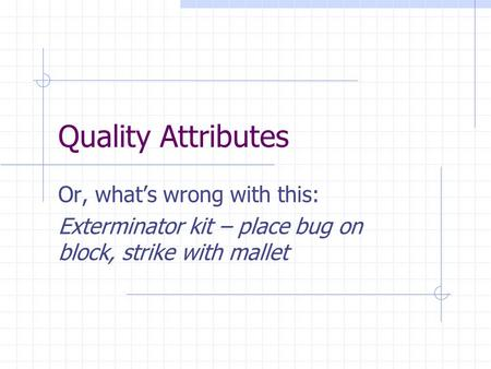 Quality Attributes Or, what's wrong with this: Exterminator kit – place bug on block, strike with mallet.