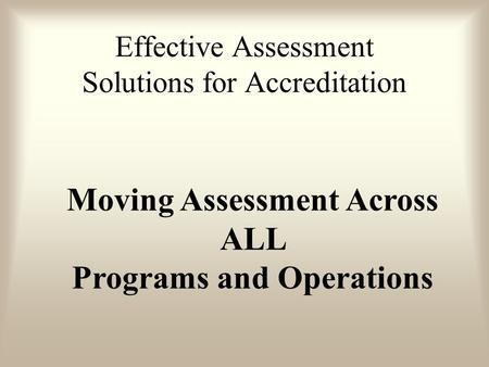 Moving Assessment Across ALL Programs and Operations Effective Assessment Solutions for Accreditation.