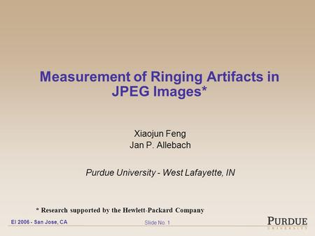 EI 2006 - San Jose, CA Slide No. 1 Measurement of Ringing Artifacts in JPEG Images* Xiaojun Feng Jan P. Allebach Purdue University - West Lafayette, IN.