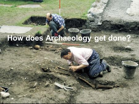How does Archaeology get done?. What archaeology isn't Archaeologists don't do dinosaurs! That's paleontology.