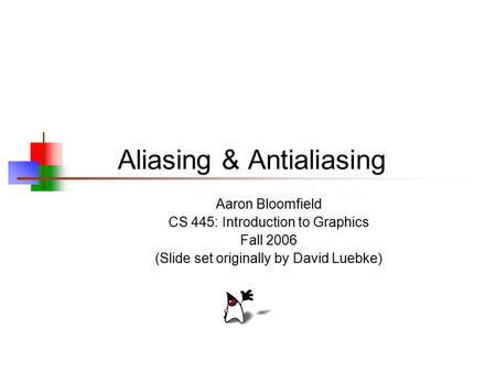 Aliasing & Antialiasing Aaron Bloomfield CS 445: Introduction to Graphics Fall 2006 (Slide set originally by David Luebke)