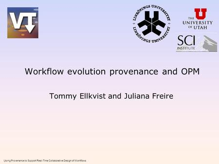 Using Provenance to Support Real-Time Collaborative Design of Workflows Workflow evolution provenance and OPM Tommy Ellkvist and Juliana Freire.