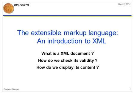 ICS-FORTH 1 May 22, 2001 Christos Georgis The extensible markup language: An introduction to XML What is a XML document ? How do we check its validity.