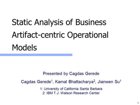 1 Static Analysis of Business Artifact-centric Operational Models Presented by Cagdas Gerede Cagdas Gerede 1, Kamal Bhattacharya 2, Jianwen Su 1 1: University.