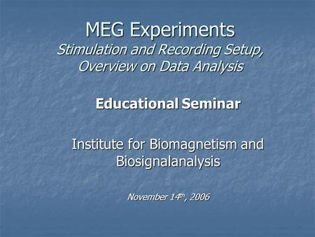 MEG Experiments Stimulation and Recording Setup, Overview on Data Analysis Educational Seminar Institute for Biomagnetism and Biosignalanalysis November.