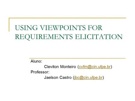 USING VIEWPOINTS FOR REQUIREMENTS ELICITATION Aluno: Cleviton Monteiro Professor: Jaelson Castro